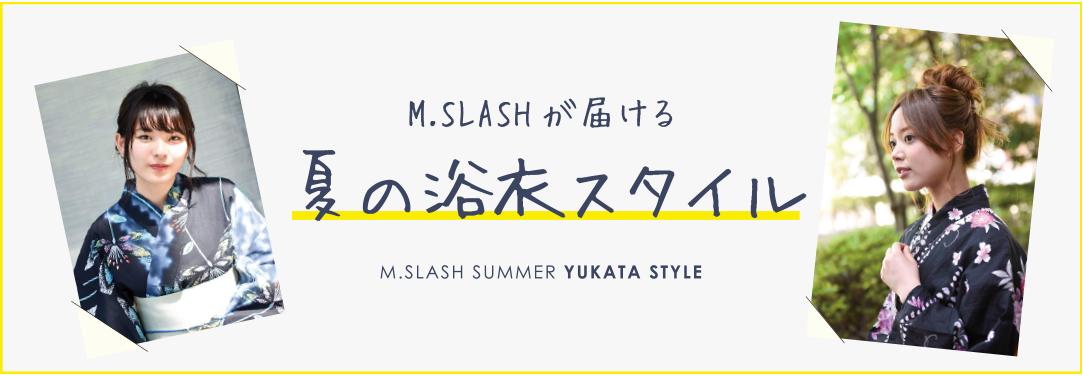 M.SLASHがお届る、夏の浴衣スタイル